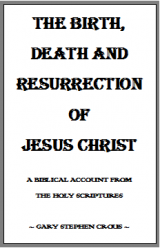 The Birth, Death and Resurrection of Jesus Christ – by Gary Stephen Crous The Birth, Death and Resurrection of Jesus Christ – A Biblical Account from the Holy Scriptures – by Gary Stephen Crous